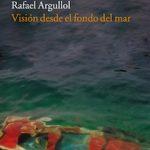 Visión desde el fondo del mar. Rafael Argullol